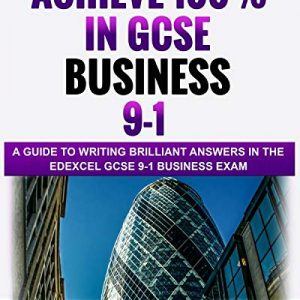 Achieve 100% in GCSE Business 9-1: A Guide to Writing Brilliant Answers in the Edexcel GCSE 9-1 Business Exam