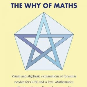 100% PROOF! The Why Of Maths: Visual and algebraic explanations of formulas needed for GCSE and A level Mathematics