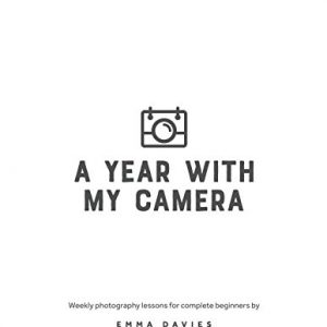 A Year With My Camera, Book 1: The ultimate photography workshop for complete beginners: Volume 1