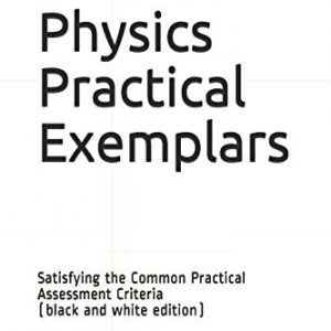 A Level Physics Practical Exemplars: Satisfying the Common Practical Assessment Criteria (black and white edition)
