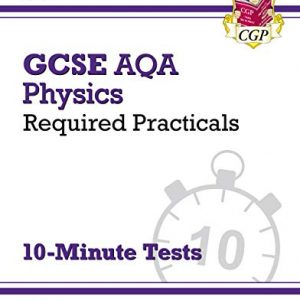 New Grade 9-1 GCSE Physics: AQA Required Practicals 10-Minute Tests (includes Answers) (CGP GCSE Physics 9-1 Revision)