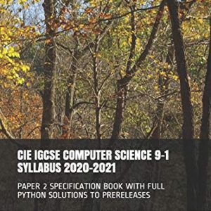 CIE IGCSE COMPUTER SCIENCE 9-1 SYLLABUS 2020-2021: PAPER 2 SPECIFICATION BOOK WITH FULL PYTHON SOLUTIONS TO PRERELEASES