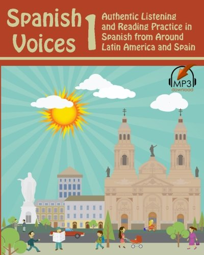 Spanish Voices 1: Authentic Listening and Reading Practice in Spanish from Around Latin America and Spain: Volume 1