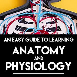 An Easy Guide to Learning Anatomy and Physiology