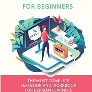 German Grammar For Beginners: The most complete textbook and workbook for German Learners: 1 (German Grammar Textbook)