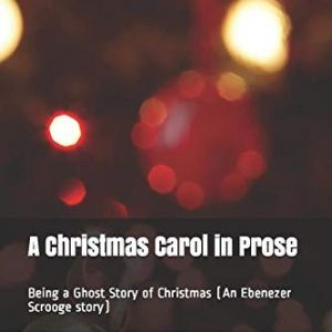 A Christmas Carol in Prose: Being a Ghost Story of Christmas (An Ebenezer Scrooge story) (Best christmas stories for family)