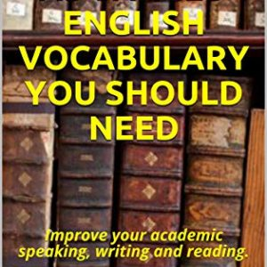 ALL THE ADVANCED ENGLISH VOCABULARY YOU SHOULD NEED : Improve your academic speaking, writing and reading.