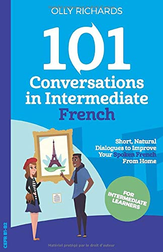 101 Conversations in Intermediate French: Short Natural Dialogues to Boost Your Confidence & Improve Your Spoken French