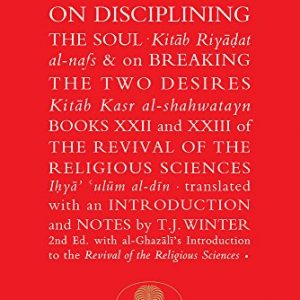 Al-Ghazali on Disciplining the Soul & on Breaking the Two Desires: Books XXII and XXIII of the Revival of the Religious Sciences (The Islamic Texts Society's al-Ghazali Series)